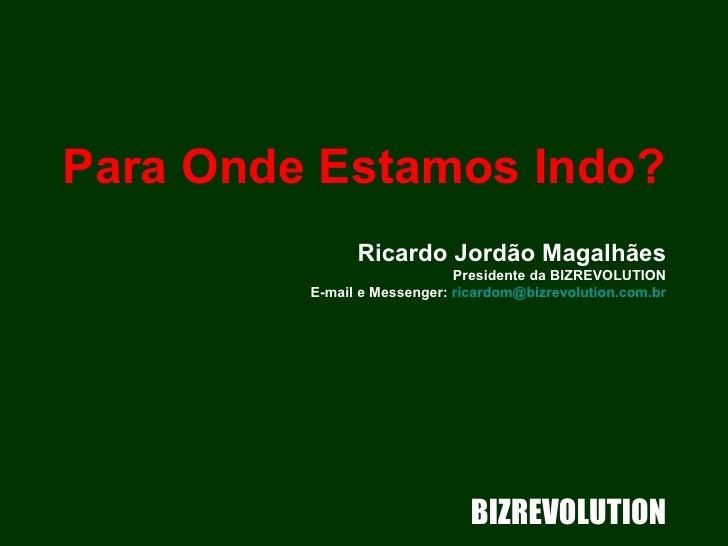 Para Onde Estamos Indo?   Ricardo Jordão Magalhães Presidente da BIZREVOLUTION E-mail e Messenger:  [email_address] BIZREV...