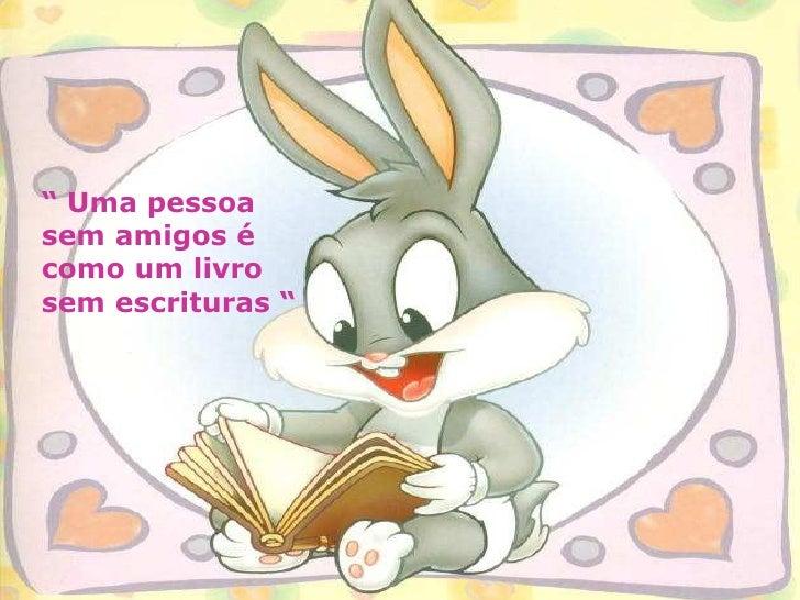 """""""  Uma pessoa sem amigos é como um livro sem escrituras """""""