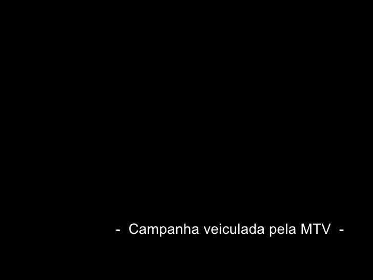 -  Campanha veiculada pela MTV  -
