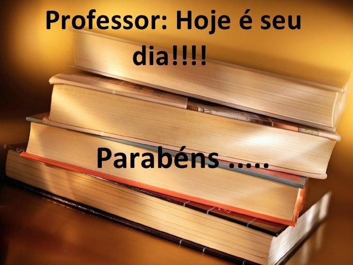 Professor: Hoje é seu dia!!!!  Parabéns .....