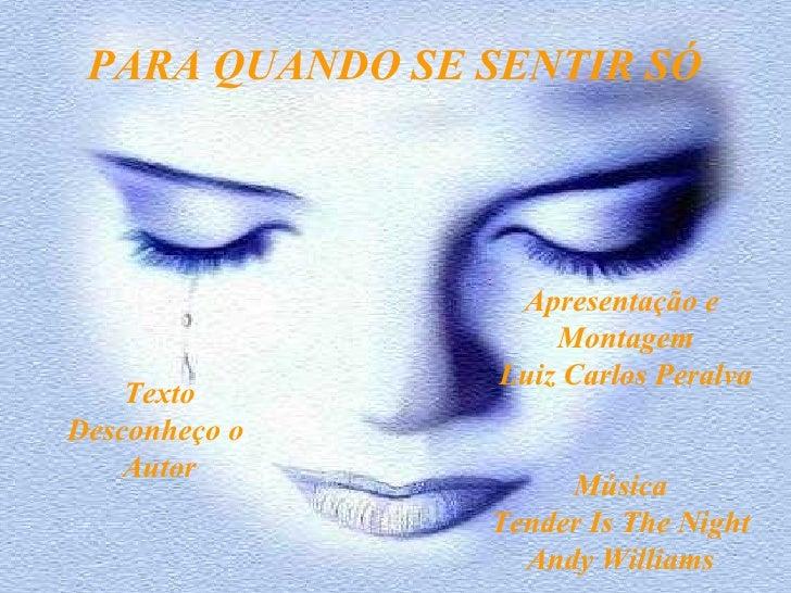 PARA QUANDO SE SENTIR SÓ Texto Desconheço o  Autor Apresentação e  Montagem Luiz Carlos Peralva Música Tender Is The Night...