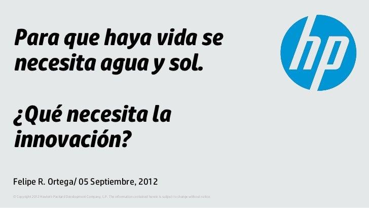 Para que haya vida senecesita agua y sol.¿Qué necesita lainnovación?Felipe R. Ortega/ 05 Septiembre, 2012© Copyright 2012 ...