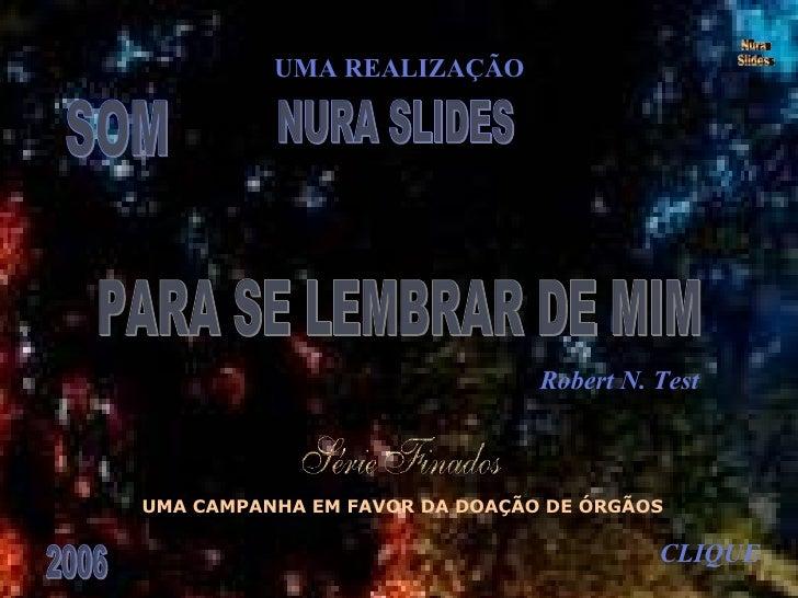 SOM PARA SE LEMBRAR DE MIM Robert N. Test UMA REALIZAÇÃO NURA SLIDES 2006 CLIQUE Nura Slides UMA CAMPANHA EM FAVOR DA DOAÇ...