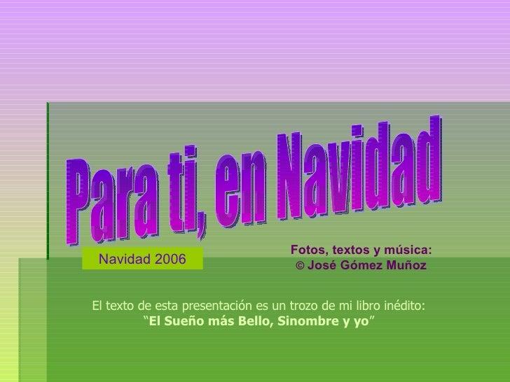 Para ti, en Navidad Navidad 2006 Fotos, textos y música: ©  José Gómez Muñoz El texto de esta presentación es un trozo de ...