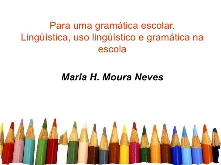 Para uma gramática escolar. Lingüística, uso lingüístico e gramática na escola Maria H. Moura Neves