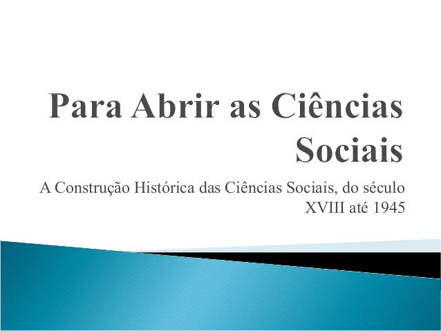 A Construção Histórica das Ciências Sociais, do século XVIII até 1945