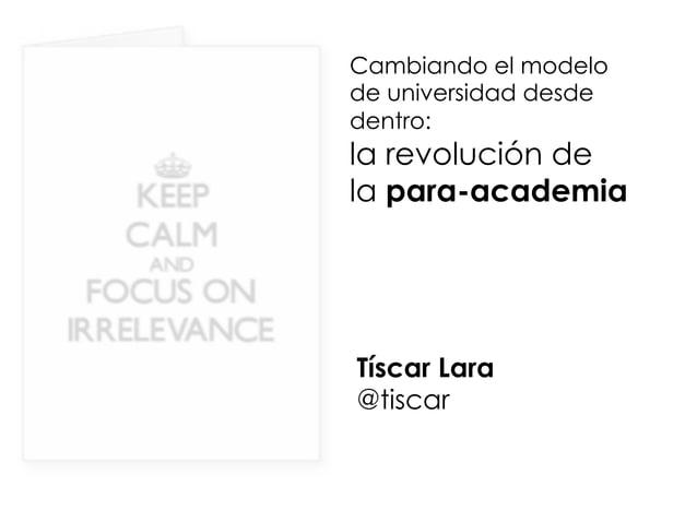 Cambiando el modelo de universidad desde dentro: la revolución de la para-academia Tíscar Lara @tiscar