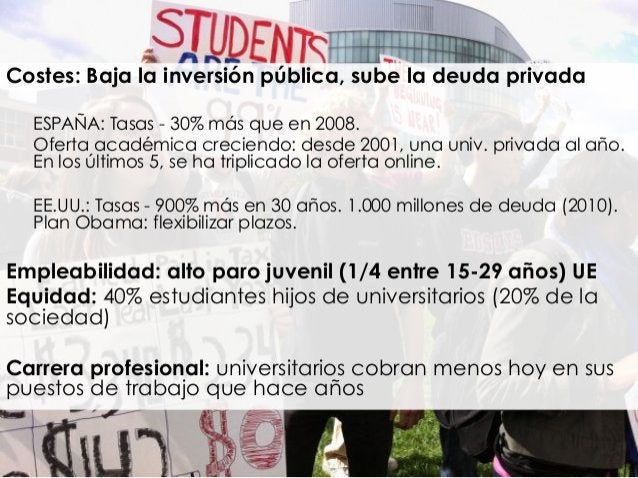 Costes: Baja la inversión pública, sube la deuda privada ESPAÑA: Tasas - 30% más que en 2008. Oferta académica creciendo: ...
