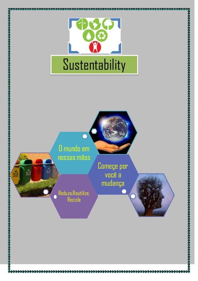Sustentability i  O mundo em nossas mãos  Reduza,Reutilize, Recicle  Começe por você a mudança