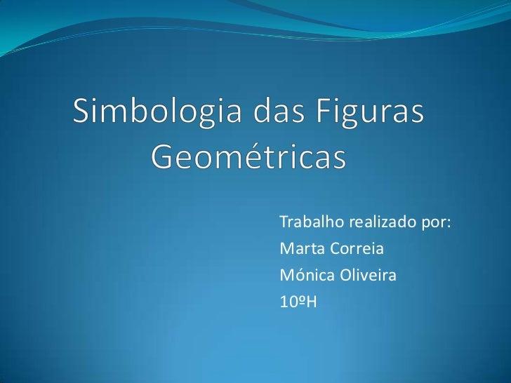 Simbologia das Figuras Geométricas<br />Trabalho realizado por:<br />Marta Correia <br />Mónica Oliveira<br />10ºH<br />
