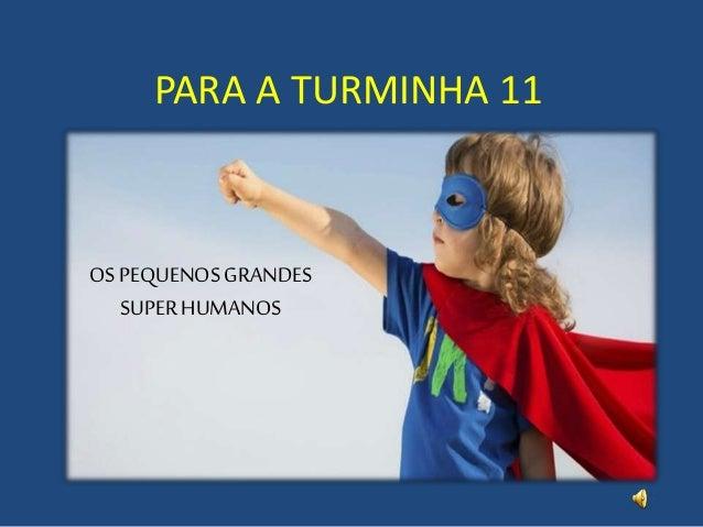 PARA A TURMINHA 11 OS PEQUENOS GRANDES SUPER HUMANOS