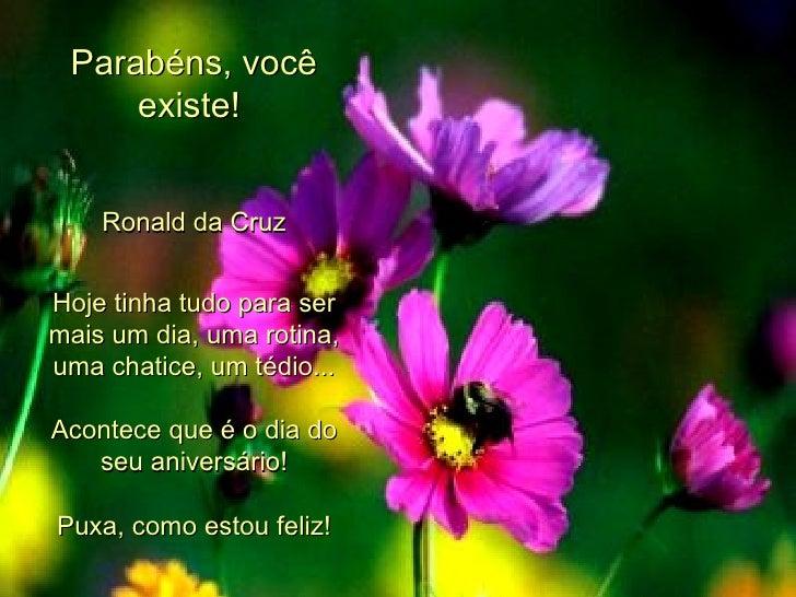 Parabéns, você existe!  Ronald da Cruz Hoje tinha tudo para ser mais um dia, uma rotina, uma chatice, um tédio... Acontece...
