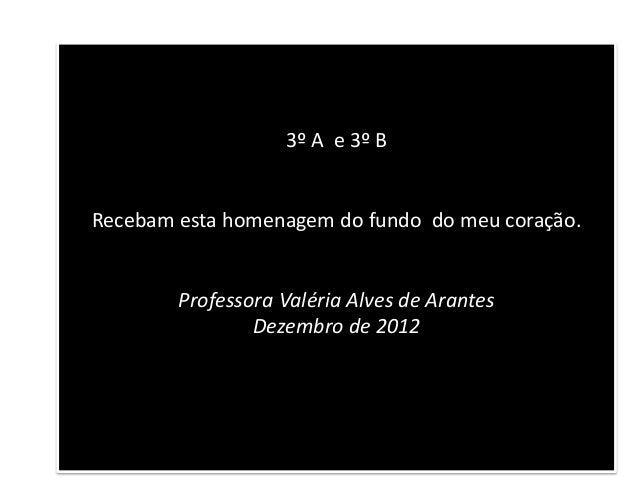 3º A e 3º BRecebam esta homenagem do fundo do meu coração.        Professora Valéria Alves de Arantes                Dezem...