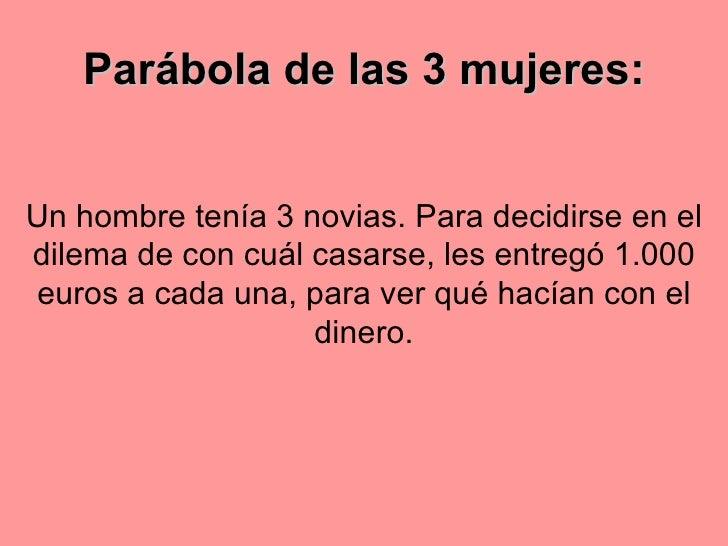 Parábola de las 3 mujeres : Un hombre tenía 3 novias. Para decidirse en el dilema de con cuál   casarse, les entregó 1.000...