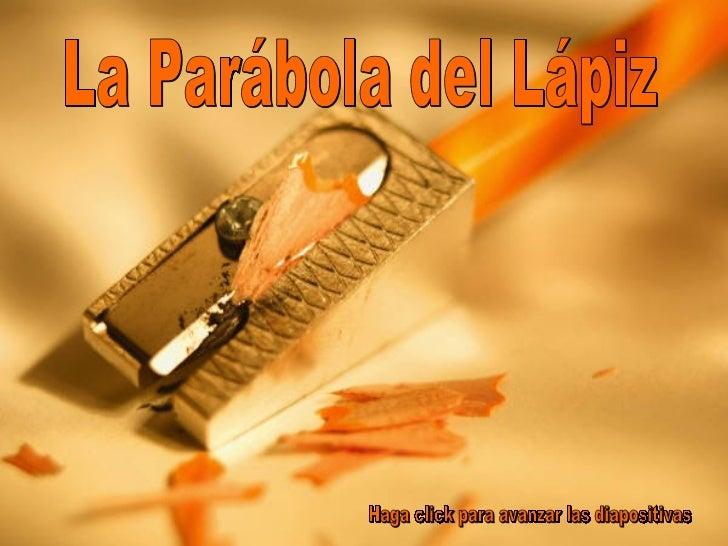 La Parábola del Lápiz Haga click para avanzar las diapositivas