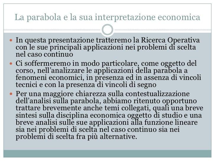 La parabola e la sua interpretazione economica<br />In questa presentazione tratteremo la Ricerca Operativa con le sue pri...