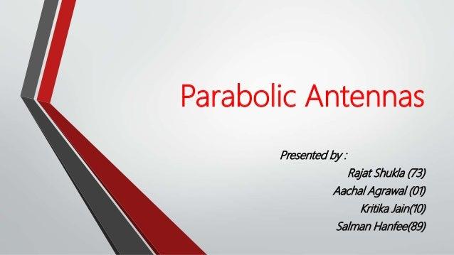 Parabolic Antennas Presented by : Rajat Shukla (73) Aachal Agrawal (01) Kritika Jain(10) Salman Hanfee(89)