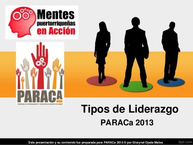 Tipos de LiderazgoPARACa 2013Esta presentación y su contenido fue preparada para PARACa 2013 © por Glorynel Ojeda Matos