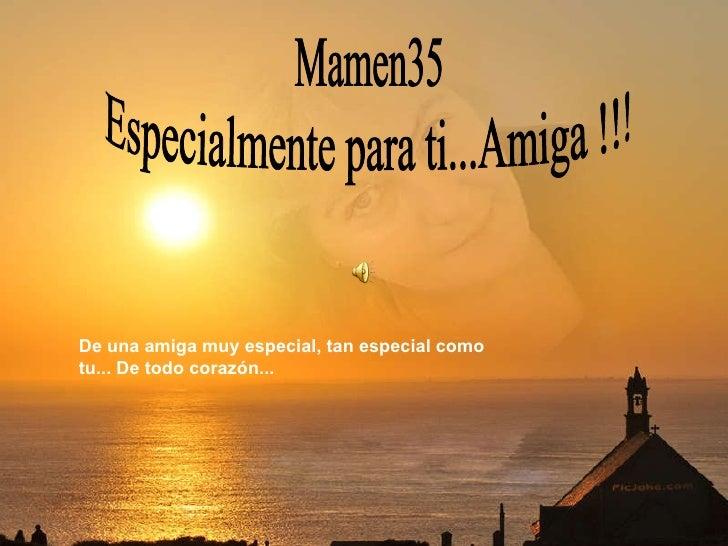 Especialmente para ti...Amiga !!! Mamen35 De una amiga muy especial, tan especial como tu... De todo corazón...