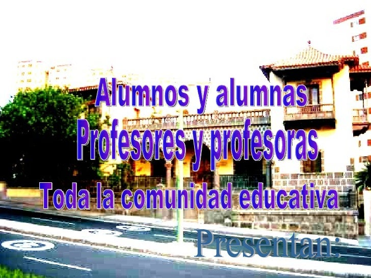 Alumnos y alumnas Profesores y profesoras Toda la comunidad educativa Presentan: