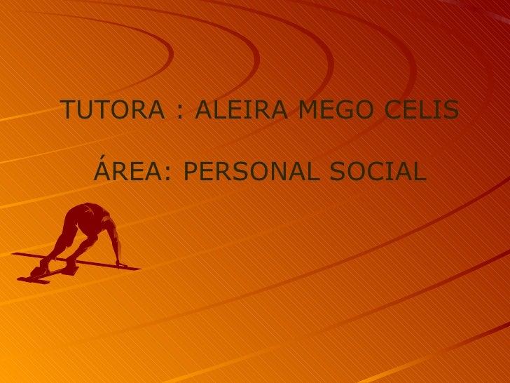 TUTORA : ALEIRA MEGO CELIS  ÁREA: PERSONAL SOCIAL