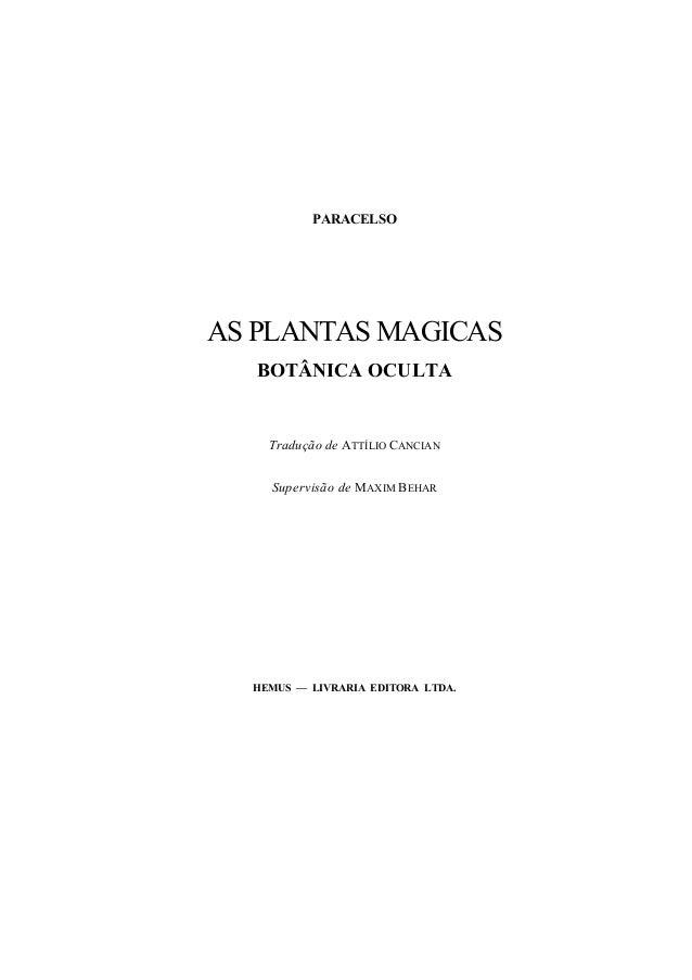 PARACELSO AS PLANTAS MAGICAS BOTÂNICA OCULTA Tradução de ATTÍLIO CANCIAN Supervisão de MAXIM BEHAR HEMUS — LIVRARIA EDITOR...
