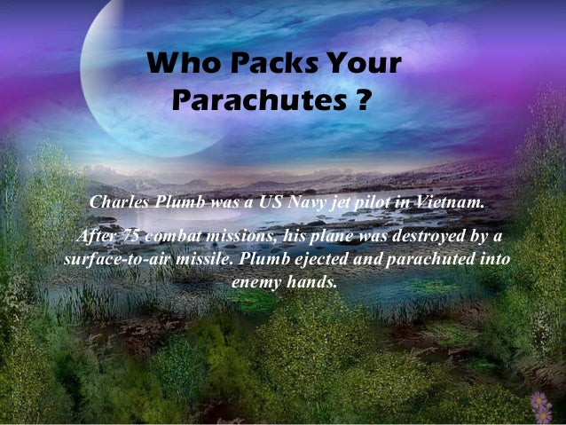 Who Packs YourParachutes ?Charles Plumb was a US Navy jet pilot in Vietnam.After 75 combat missions, his plane was destroy...