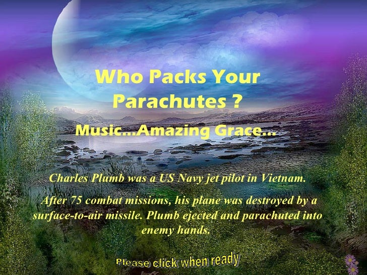 Who Packs Your             Parachutes ?        Music…Amazing Grace...   Charles Plumb was a US Navy jet pilot in Vietnam. ...