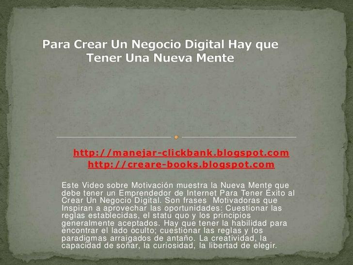 Para Crear Un Negocio Digital Hay que Tener Una Nueva Mente<br />http://manejar-clickbank.blogspot.com<br />http://creare-...