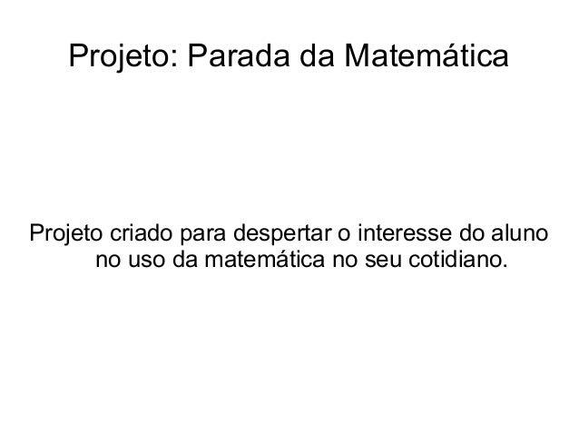 Projeto: Parada da MatemáticaProjeto criado para despertar o interesse do alunono uso da matemática no seu cotidiano.