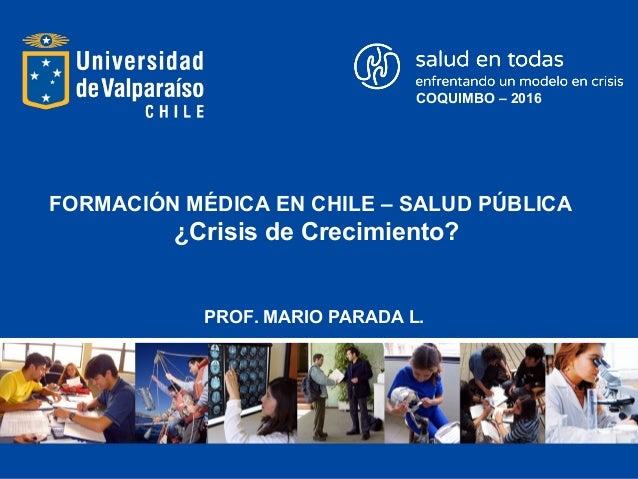 FORMACIÓN MÉDICA EN CHILE – SALUD PÚBLICA ¿Crisis de Crecimiento? PROF. MARIO PARADA L. COQUIMBO – 2016