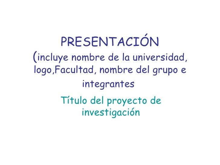 PRESENTACIÓN ( incluye nombre de la universidad, logo,Facultad, nombre del grupo e integrantes   Título del proyecto de in...