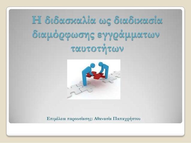 Η διδασκαλία ως διαδικασίαδιαμόρφωσης εγγράμματωνταυτοτήτωνΕπιμέλεια παρουσίασης: Αθανασία Παπαχρήστου