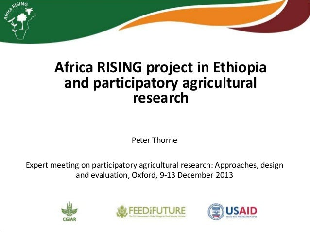 Africa RISING project in Ethiopia and participatory agricultural research Peter Thorne Expert meeting on participatory agr...