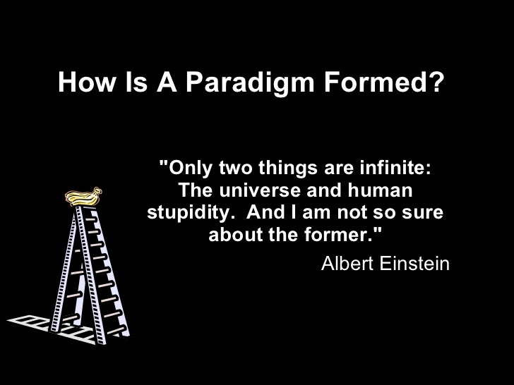"How Is A Paradigm Formed? ""Only two things are infinite: The universe and human stupidity.  And I am not so sure abou..."