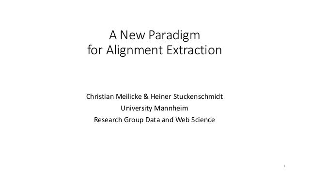 A New Paradigm for Alignment Extraction Christian Meilicke & Heiner Stuckenschmidt University Mannheim Research Group Data...