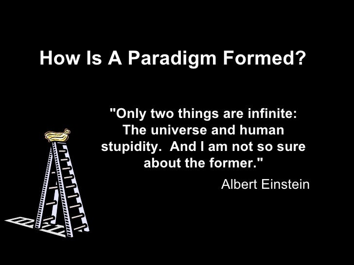 """How Is A Paradigm Formed? """"Only two things are infinite: The universe and human stupidity.  And I am not so sure abou..."""