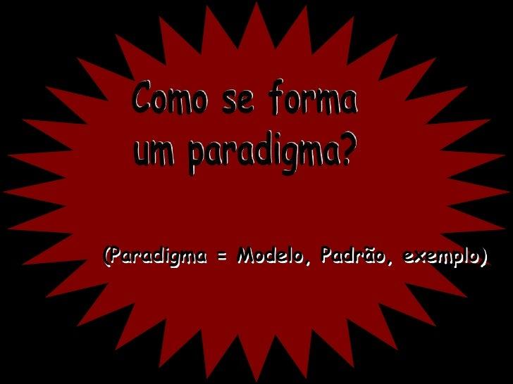 Como se forma<br />um paradigma?<br />(Paradigma = Modelo, Padrão, exemplo)<br />
