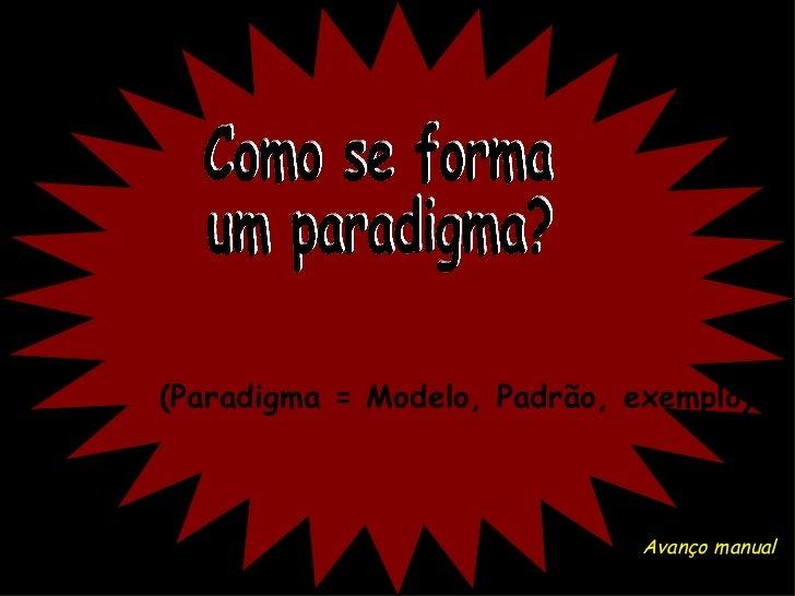 Como se forma um paradigma? ( Paradigma = Modelo, Padrão, exemplo ) Avanço manual