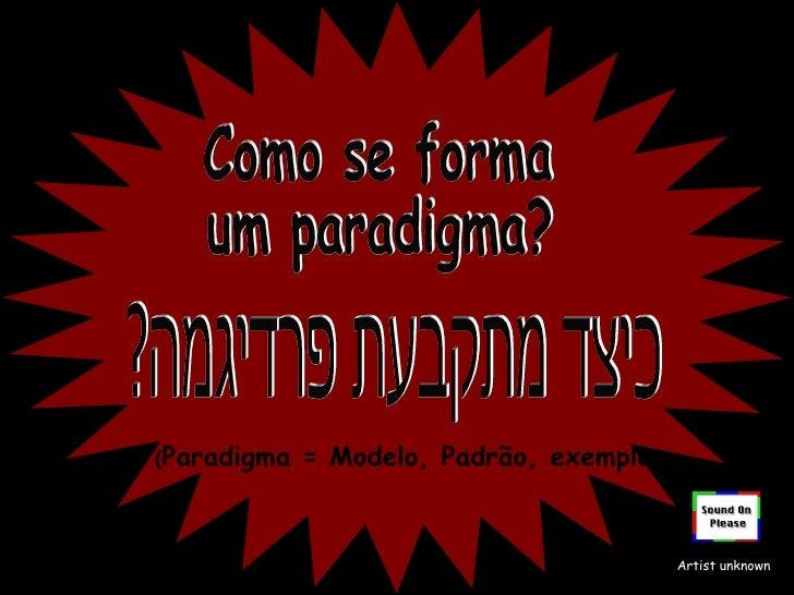 Como se forma um paradigma? ( Paradigma = Modelo, Padrão, exemplo ) Artist unknown כיצד מתקבעת פרדיגמה?