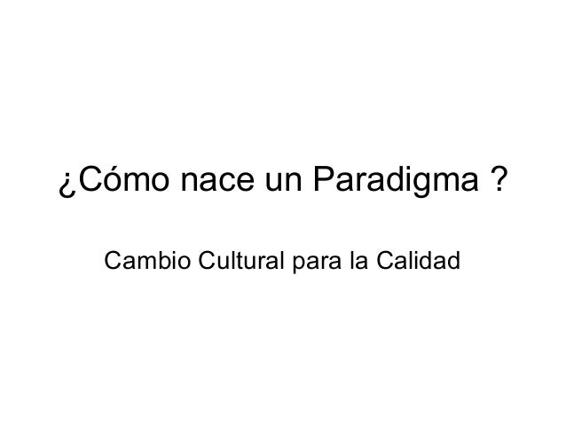 ¿Cómo nace un Paradigma ? Cambio Cultural para la Calidad