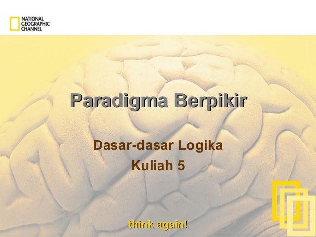 think again!think again! Paradigma BerpikirParadigma Berpikir Dasar-dasar Logika Kuliah 5