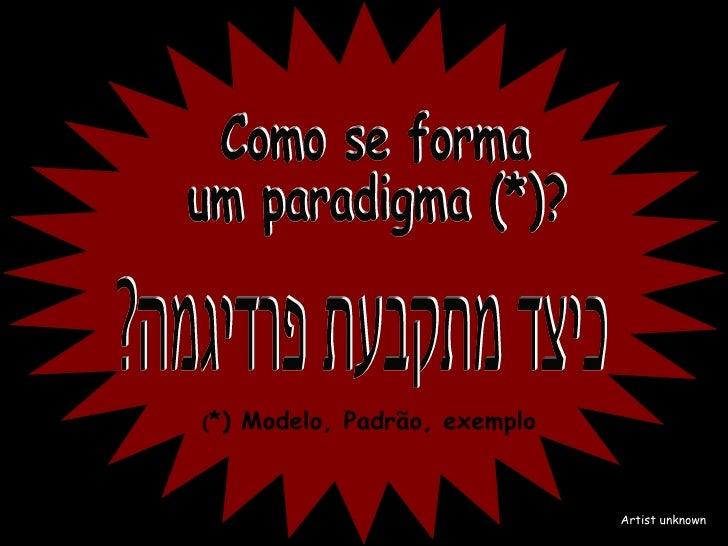 Como se forma um paradigma (*)? ( *) Modelo, Padrão, exemplo Artist unknown כיצד מתקבעת פרדיגמה?