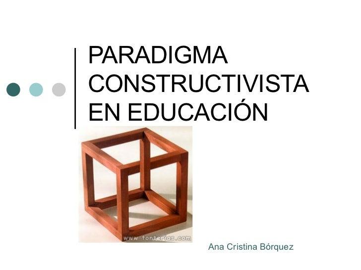 PARADIGMA CONSTRUCTIVISTA EN EDUCACI Ó N Ana Cristina B ó rquez