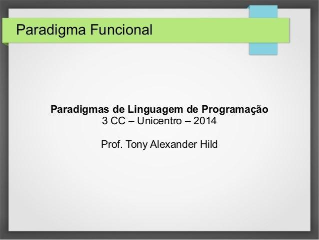 Paradigma Funcional  Paradigmas de Linguagem de Programação  3 CC – Unicentro – 2014  Prof. Tony Alexander Hild