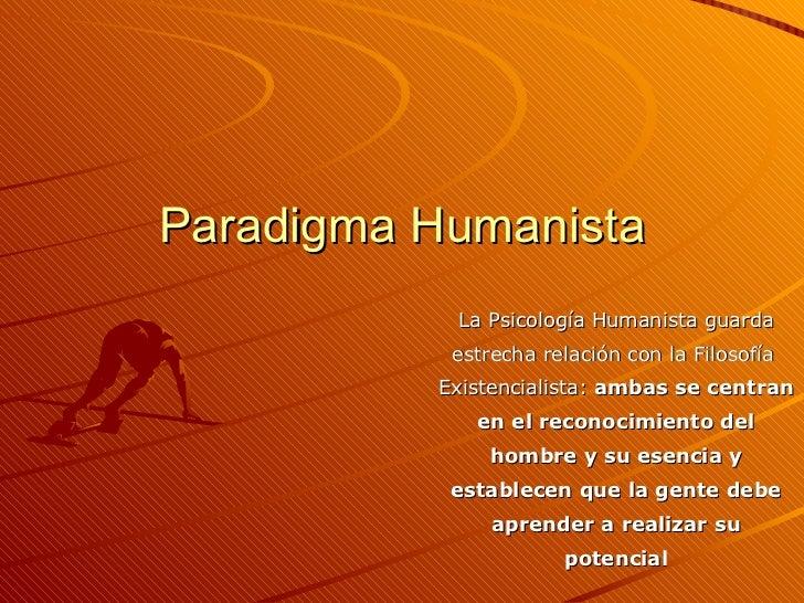 Paradigma Humanista La Psicología Humanista guarda estrecha relación con la Filosofía  Existencialista:  ambas se centran ...