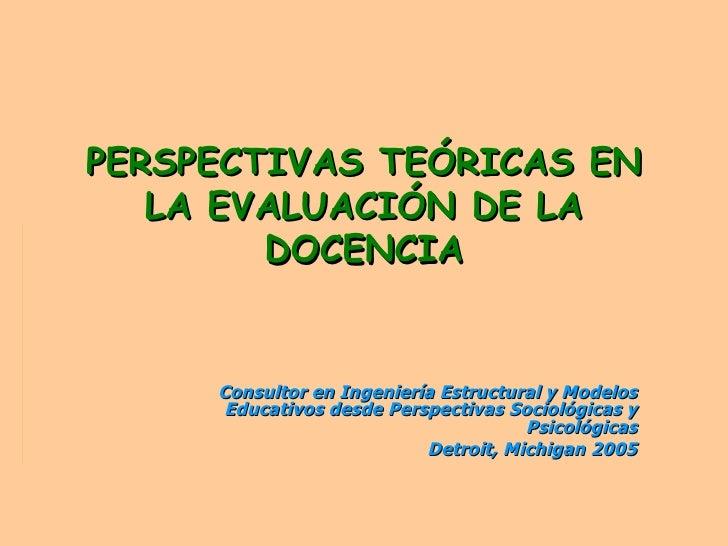 PERSPECTIVAS TEÓRICAS EN LA EVALUACIÓN DE LA DOCENCIA Consultor en Ingeniería Estructural y Modelos Educativos desde Persp...