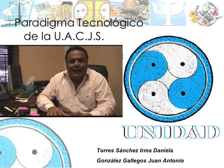 Paradigma Tecnológico    de la U.A.C.J.S. Paradigmas de las carreras: Torres Sánchez Irma Daniela González Gallegos Juan A...