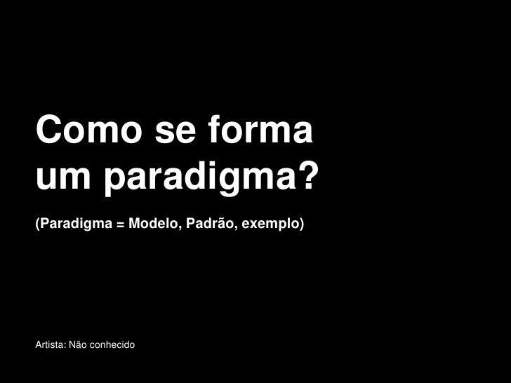 Como se forma um paradigma? (Paradigma = Modelo, Padrão, exemplo)     Artista: Não conhecido