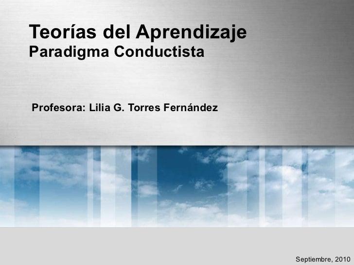 Teorías del Aprendizaje Paradigma Conductista Profesora: Lilia G. Torres Fernández Septiembre, 2010